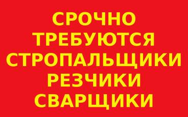 Требуются резчики на болгарку, разнорабочие, стропальщики, сварщики